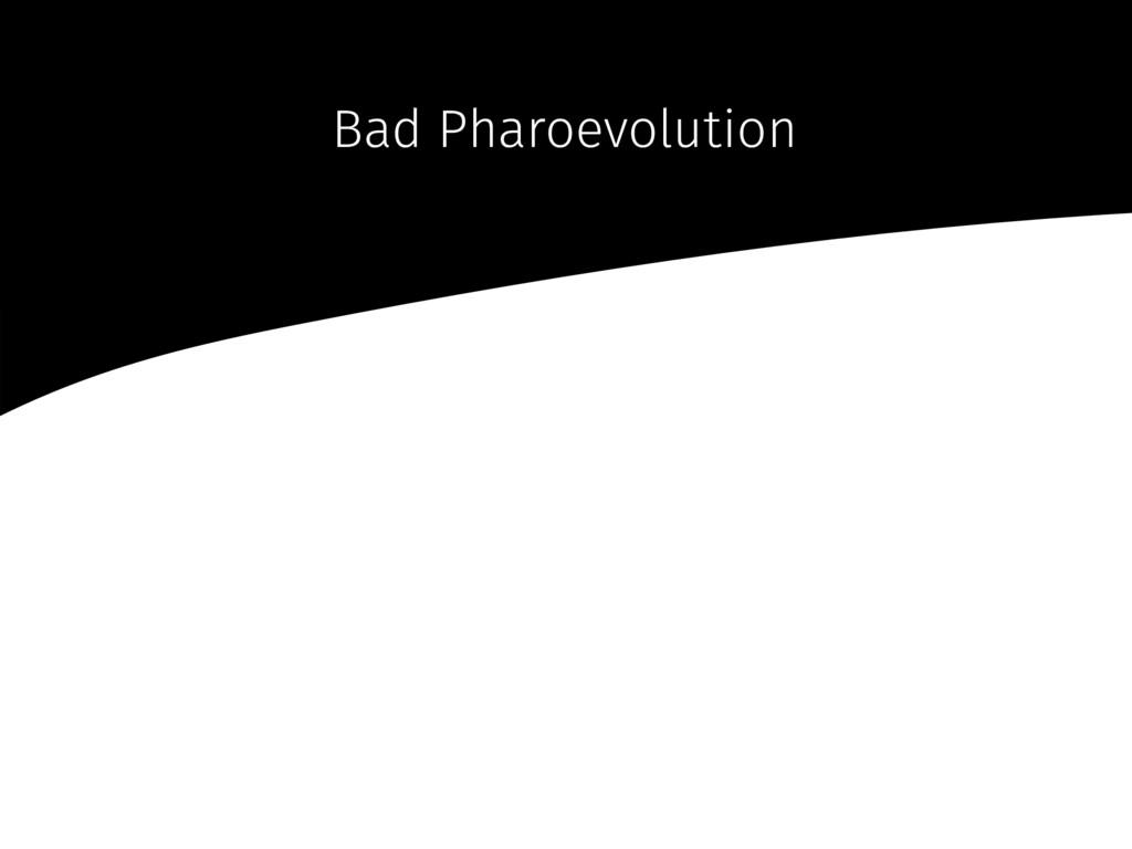 Bad Pharoevolution