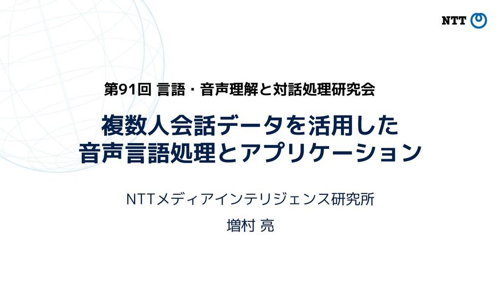 複数人会話データを活用した 音声言語処理とアプリケーション NTTメディアインテリジェンス研究...
