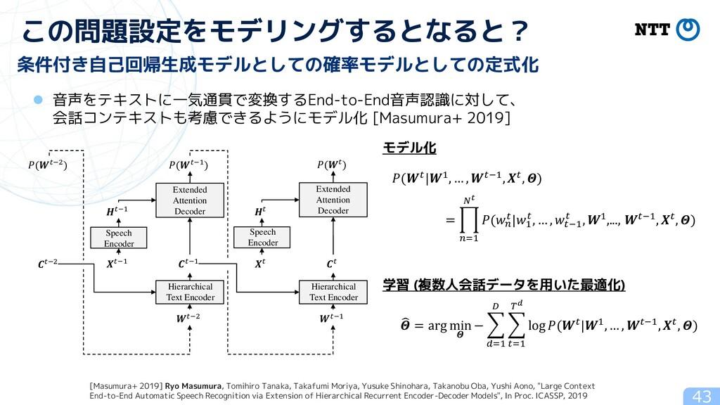 43 この問題設定をモデリングするとなると? 条件付き自己回帰生成モデルとしての確率モデルとし...