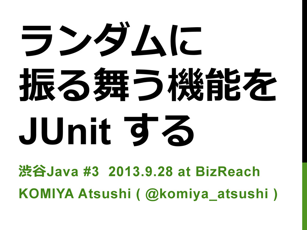 ランダムに 振る舞う機能を  JUnit する 渋⾕谷Java #3 2013.9.28 ...