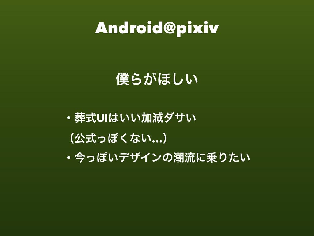 Android@pixiv Β͕΄͍͠ ɾࣜUI͍͍Ճݮμα͍ ʢެࣜͬΆ͘ͳ͍…ʣ ɾ...