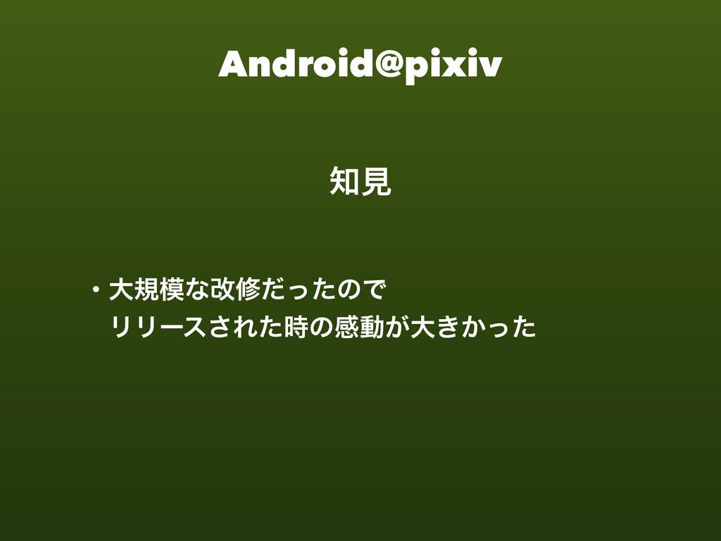 Android@pixiv ɾେنͳվमͩͬͨͷͰ ɹϦϦʔε͞Εͨͷײಈ͕େ͖͔ͬͨ ݟ