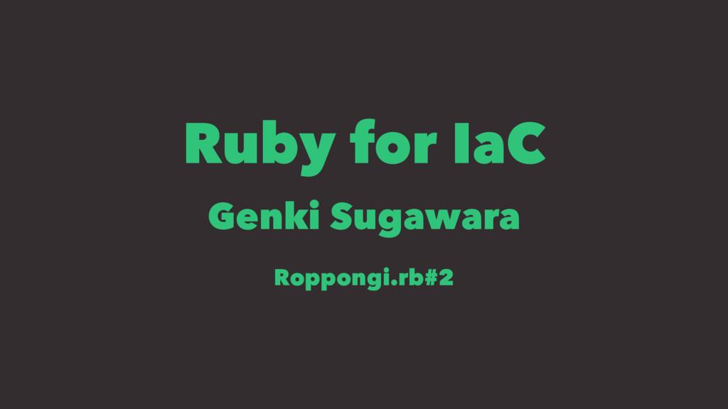 Ruby for IaC Genki Sugawara Roppongi.rb#2