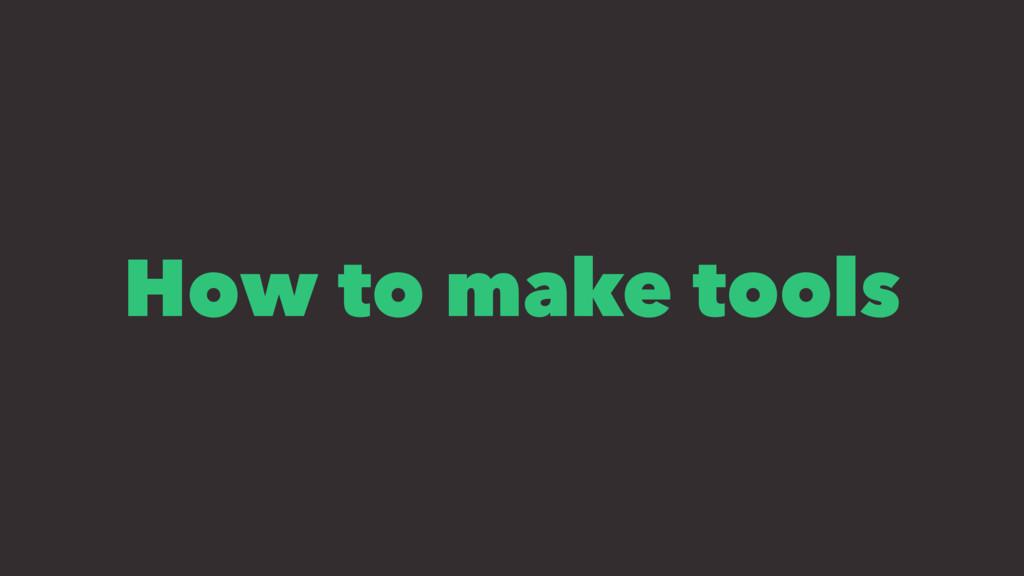 How to make tools
