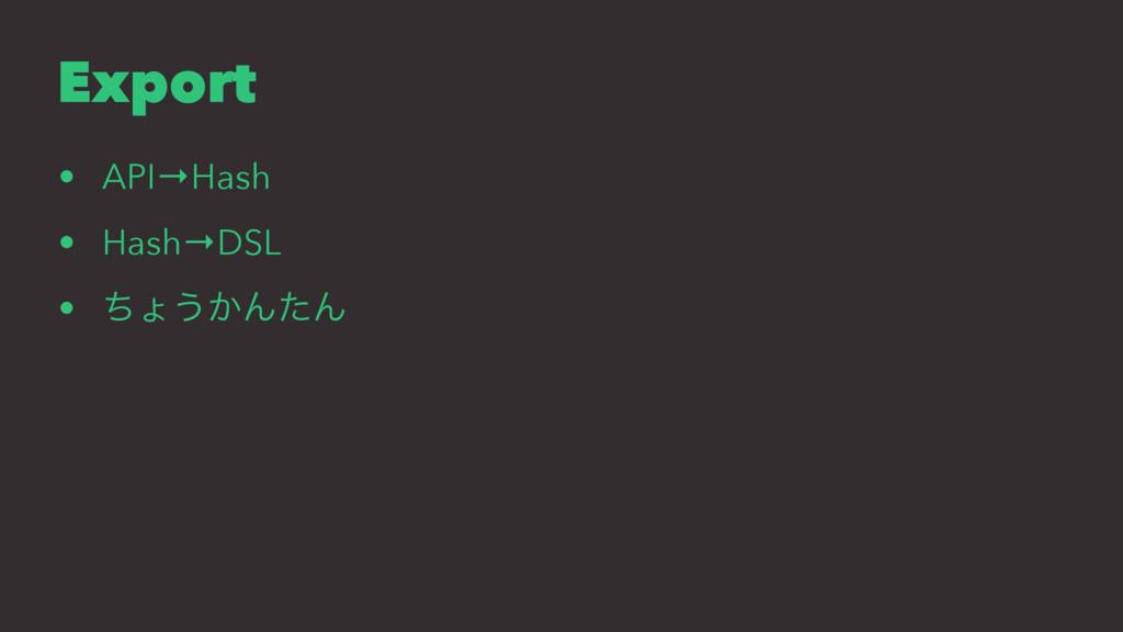 Export • API→Hash • Hash→DSL • ͪΐ͏͔ΜͨΜ
