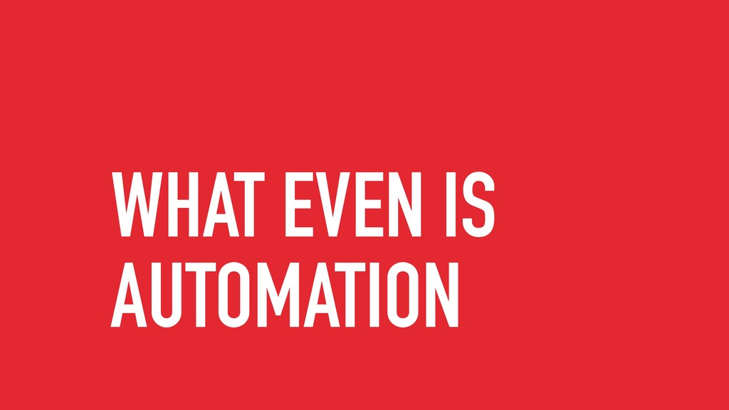 WHAT EVEN IS AUTOMATION
