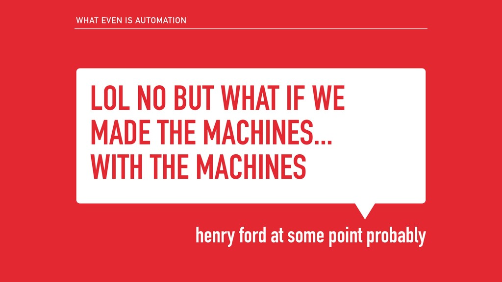 LOL NO BUT WHAT IF WE MADE THE MACHINES... WITH...