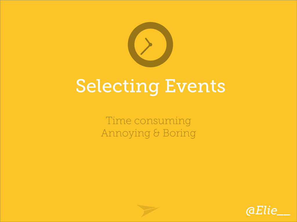 Selecting Events Time consuming Annoying & Bori...