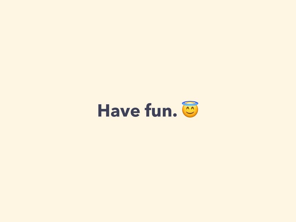 Have fun.