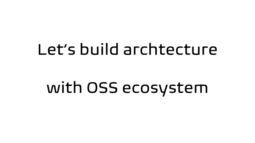 Let's build archtecture with OSS ecosystem