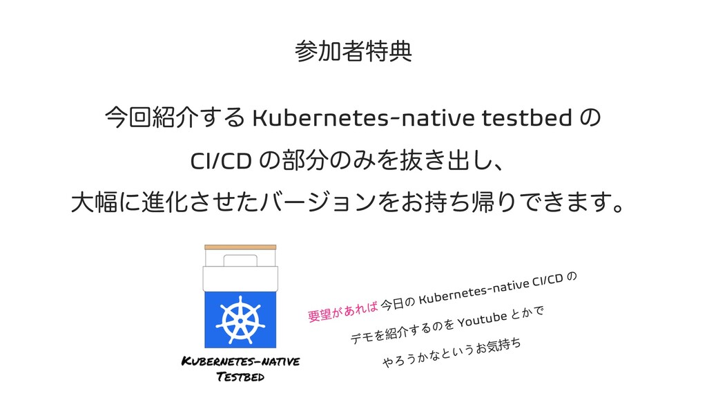 ࢀՃऀಛయ ࠓճ঺հ͢Δ Kubernetes-native testbed ͷ CI/CD ...