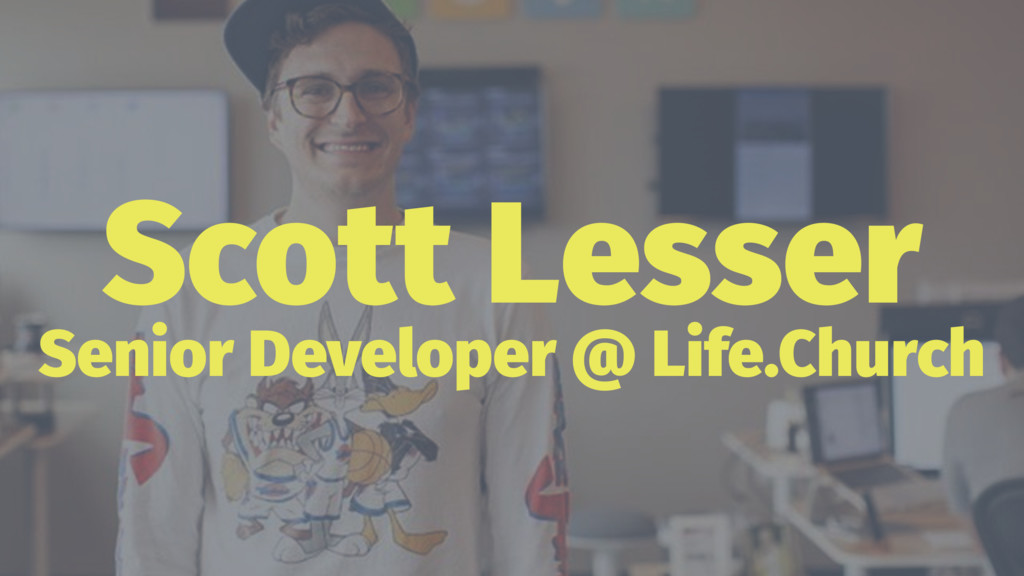 Scott Lesser Senior Developer @ Life.Church