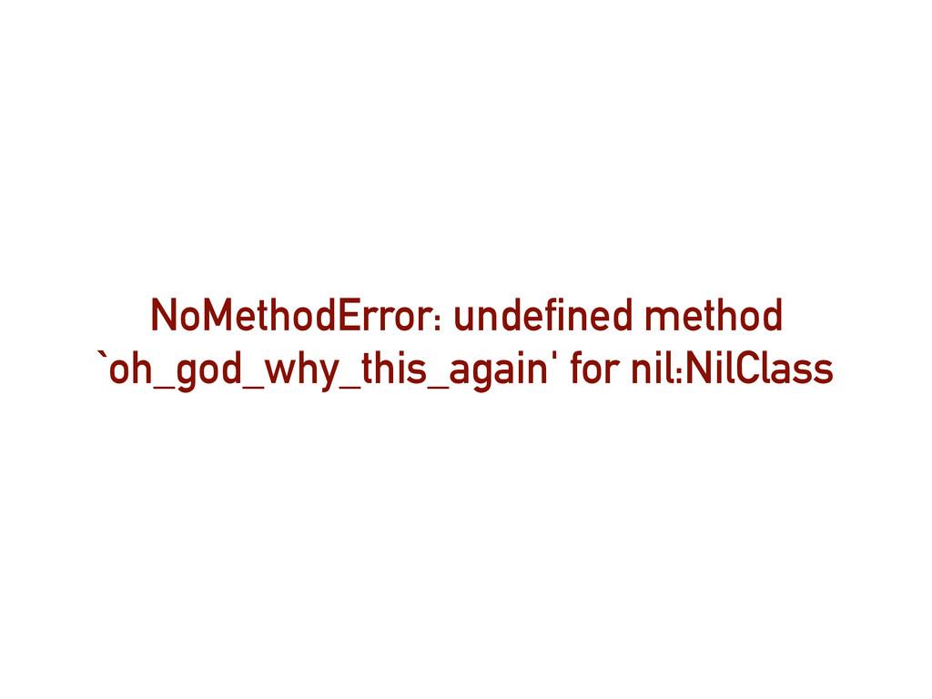 NoMethodError: undefined method `oh_god_why_thi...