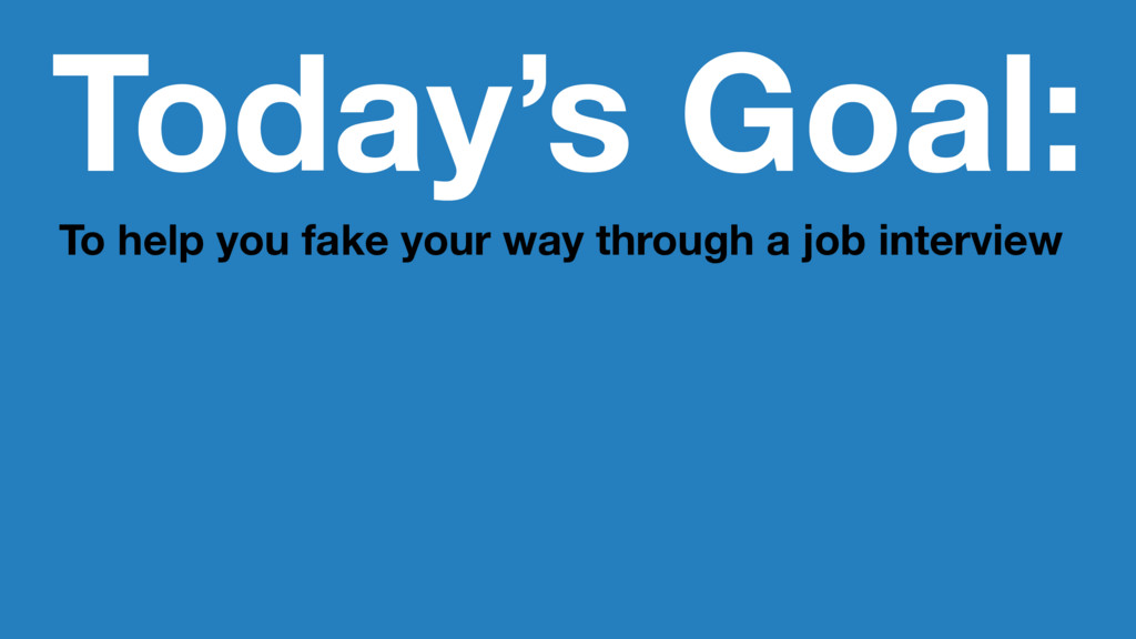 Today's Goal: To help you fake your way through...