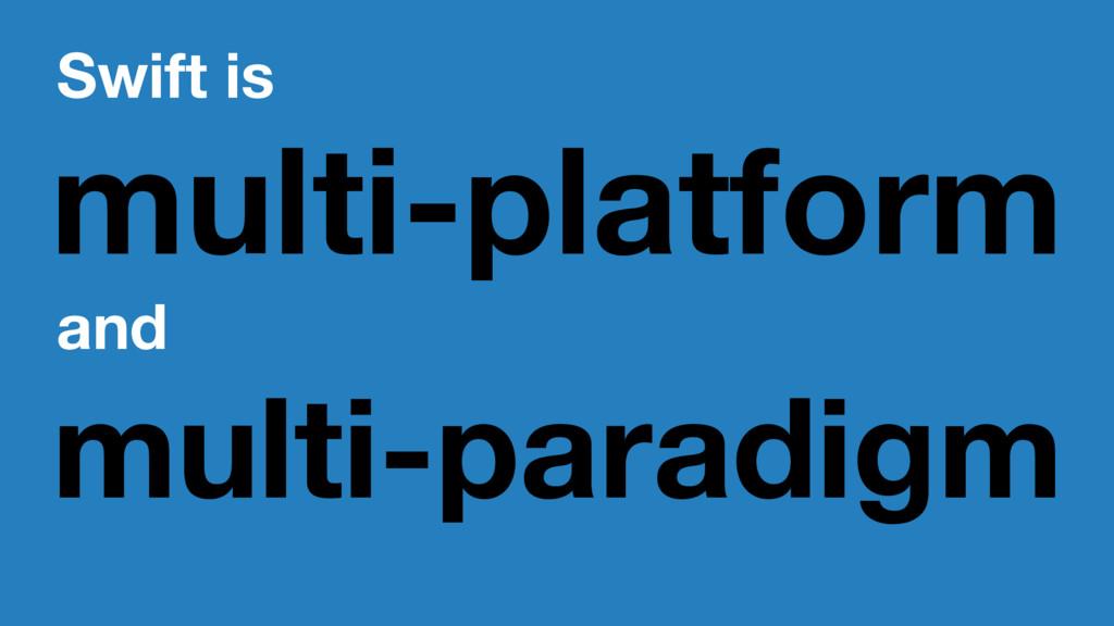 Swift is multi-platform and multi-paradigm