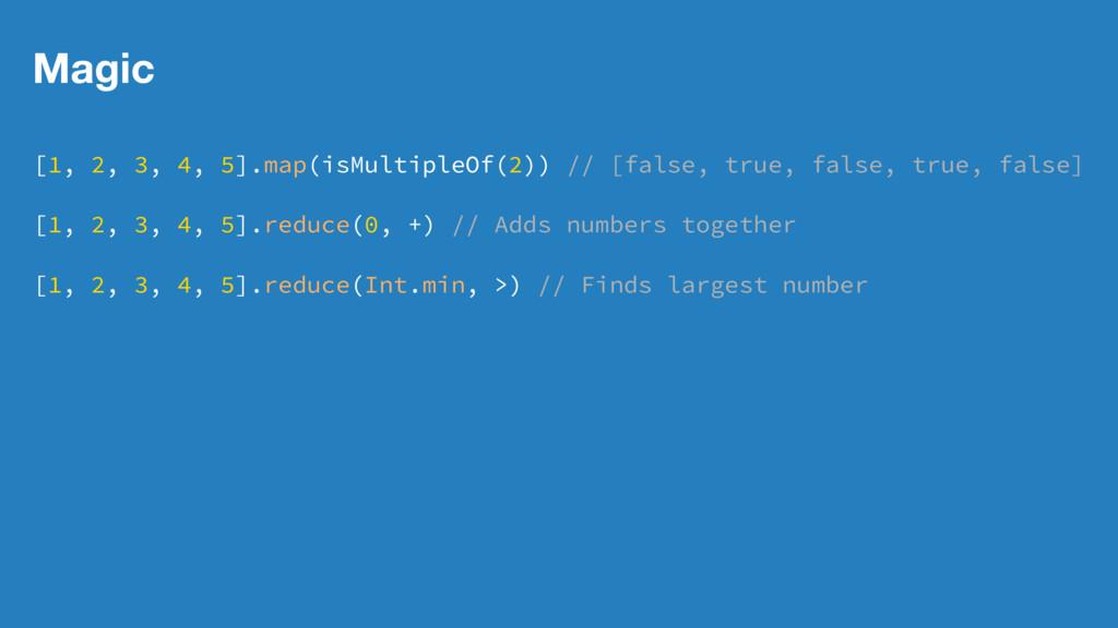 Magic [1, 2, 3, 4, 5].map(isMultipleOf(2)) // [...