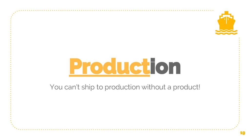 Production You can't ship to production without...