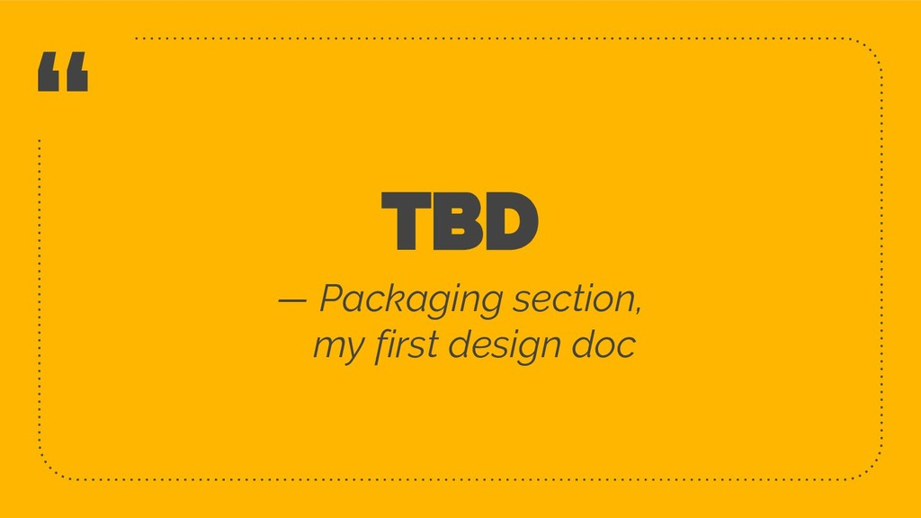 """ TBD — Packaging section, my first design doc 3"