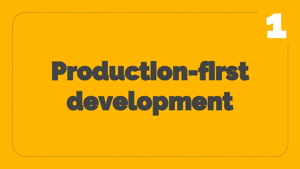 Production-first development 6 1