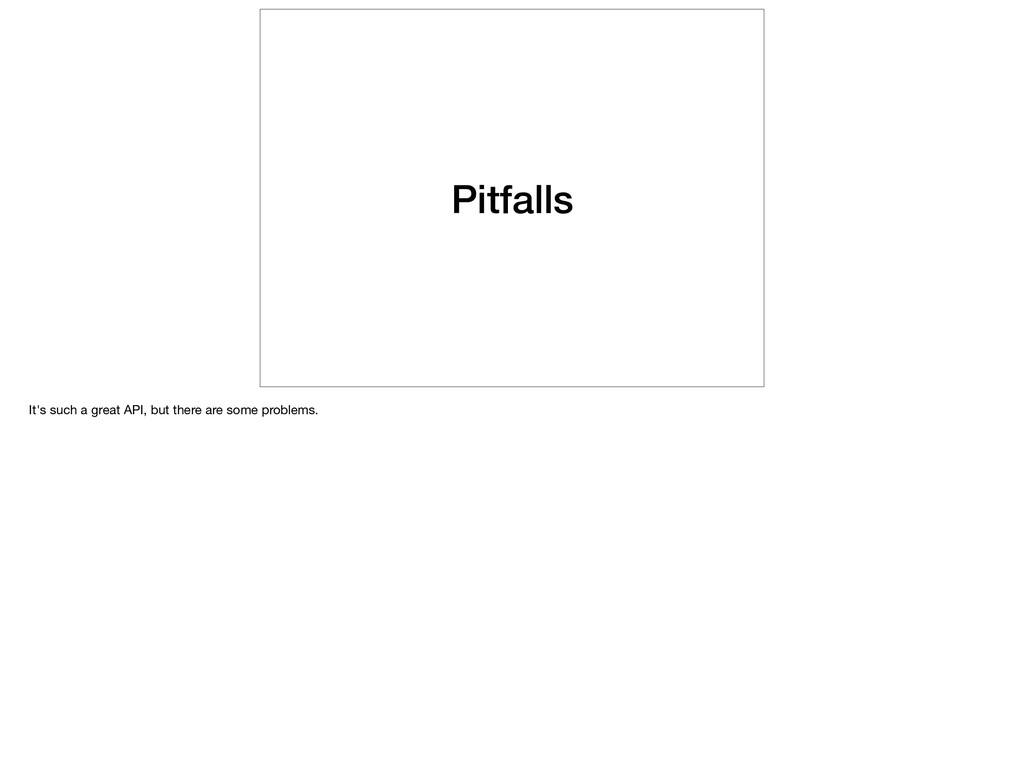 Pitfalls It's such a great API, but there are s...