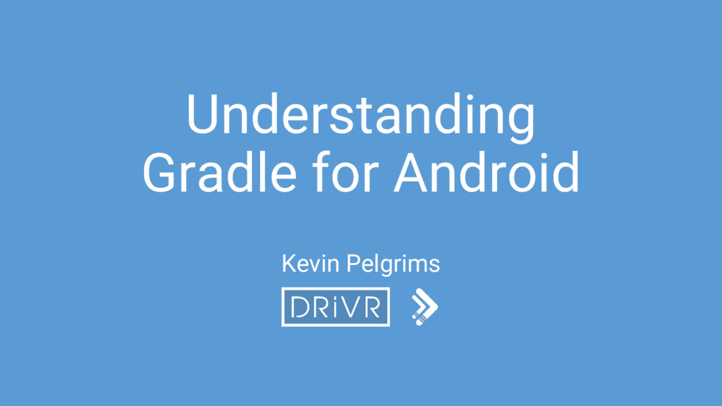 Understanding Gradle for Android Kevin Pelgrims