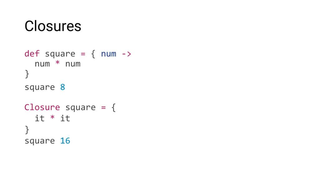 Closures def square = { num -> num * num } squa...