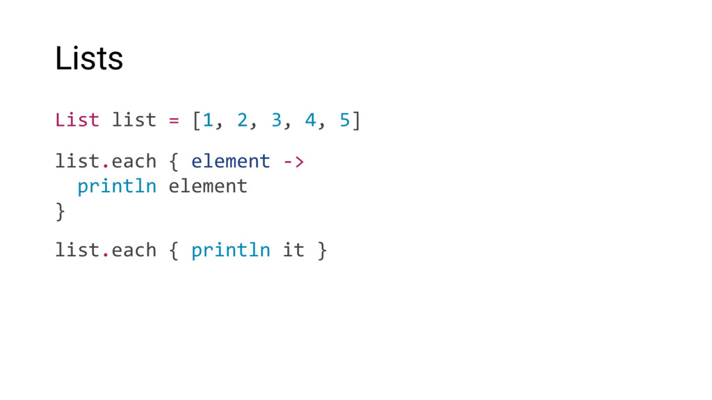 Lists List list = [1, 2, 3, 4, 5] list.each { e...