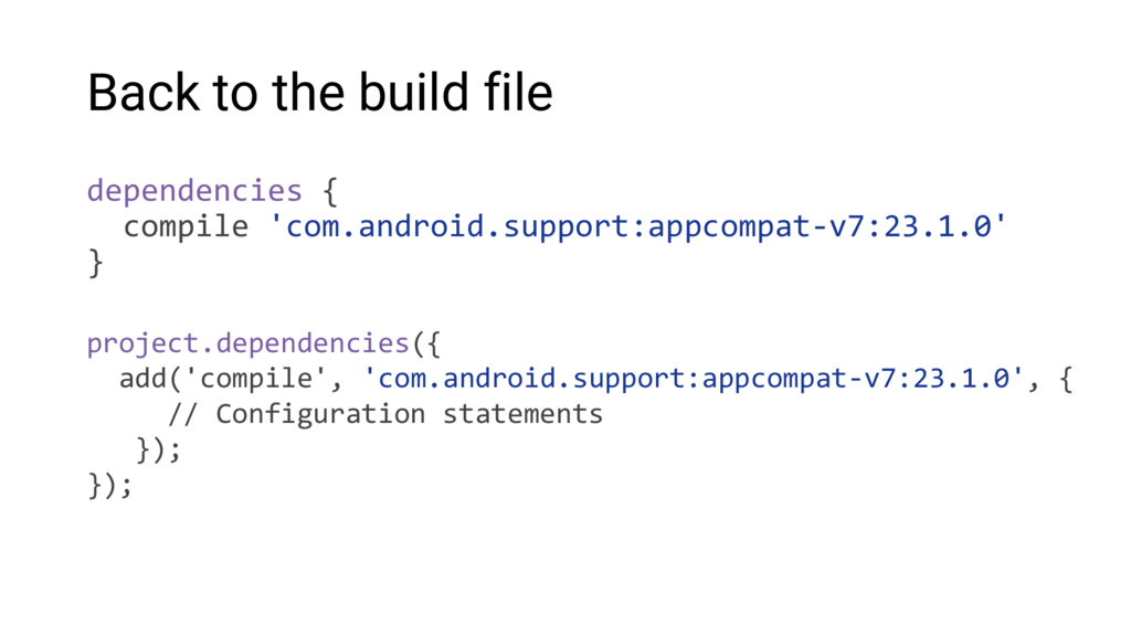 Back to the build file dependencies { compile '...