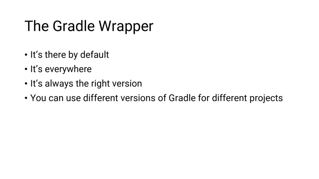 The Gradle Wrapper • It's there by default • It...