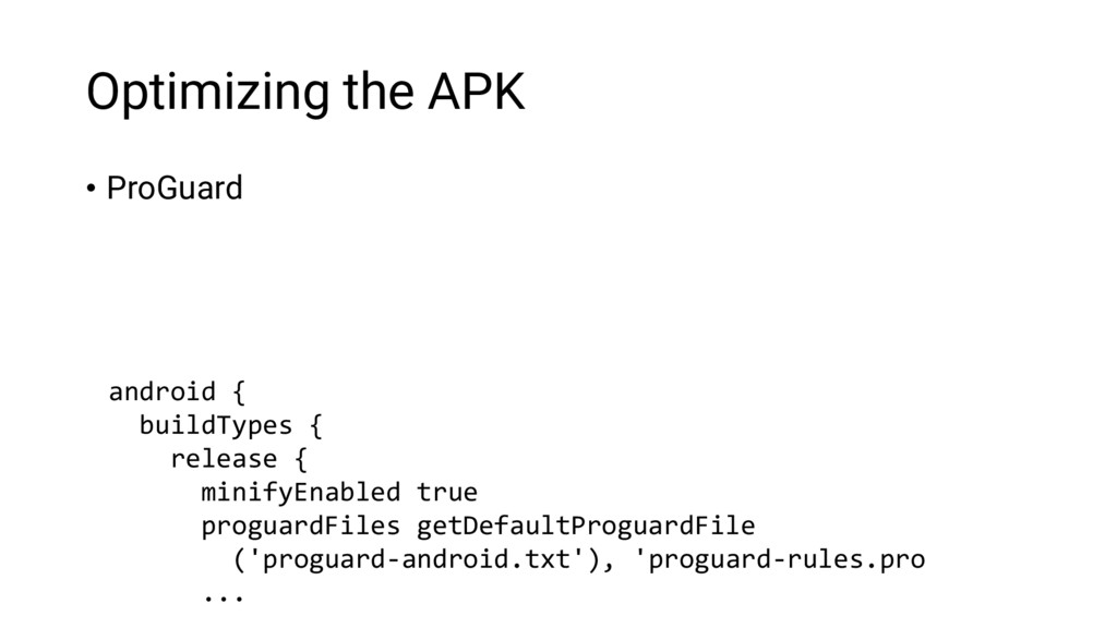 Optimizing the APK • ProGuard android { buildTy...