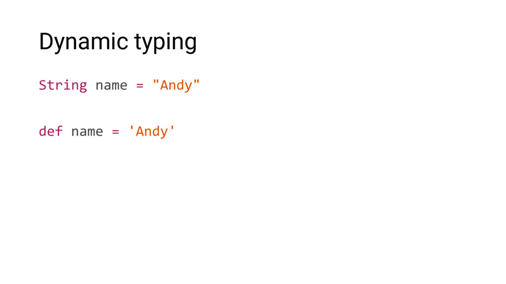"""Dynamic typing String name = """"Andy"""" def name = ..."""