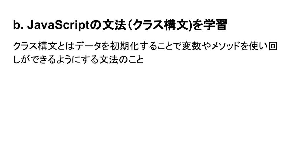 b. JavaScriptの文法(クラス構文)を学習 クラス構文とはデータを初期化することで変...