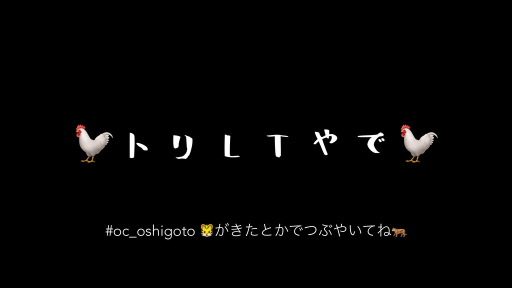 ト リ L T や で  #oc_oshigoto ͕͖ͨͱ͔ͰͭͿ͍ͯͶ