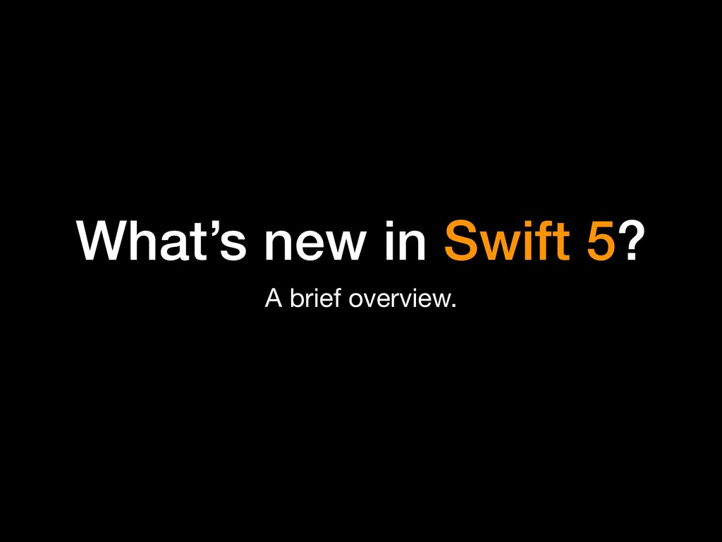 What's new in Swift 5? A brief overview.