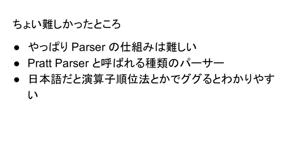 ちょい難しかったところ ● やっぱり Parser の仕組みは難しい ● Pratt Pars...