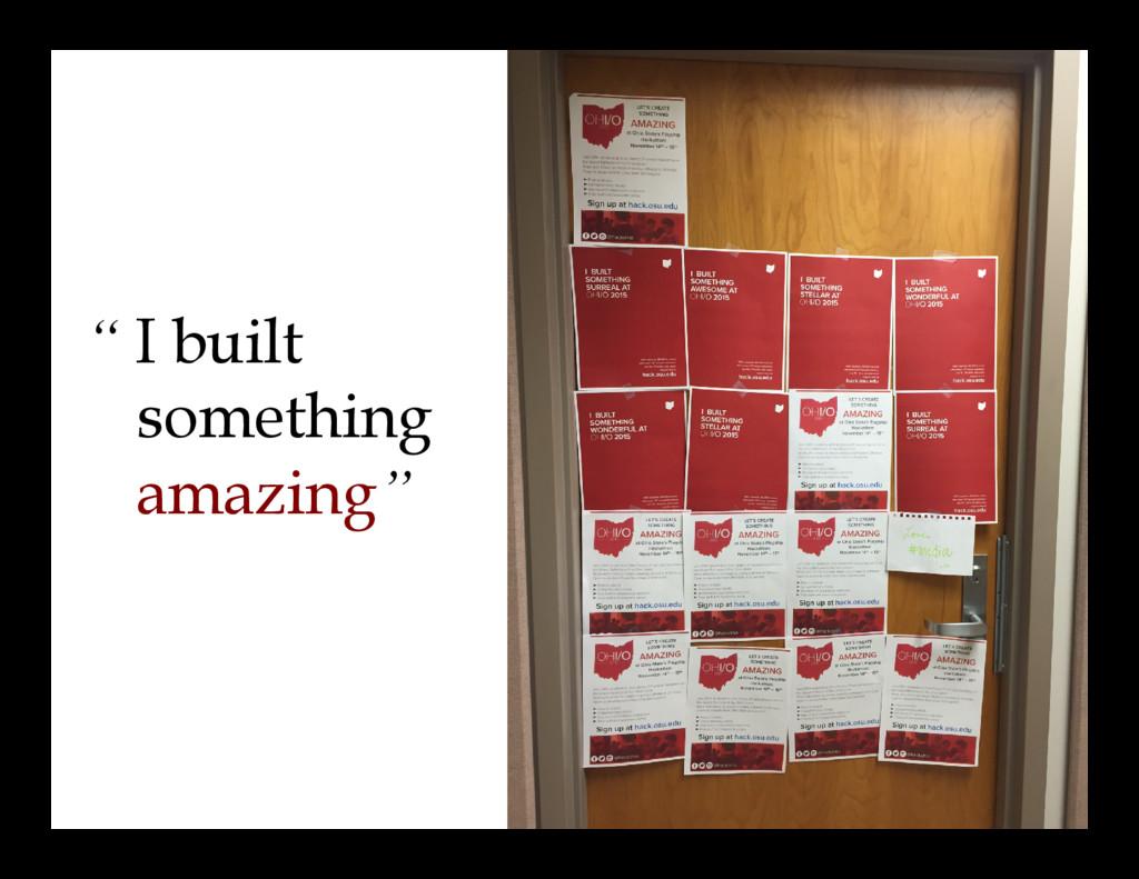 """"""" I built something amazing"""""""