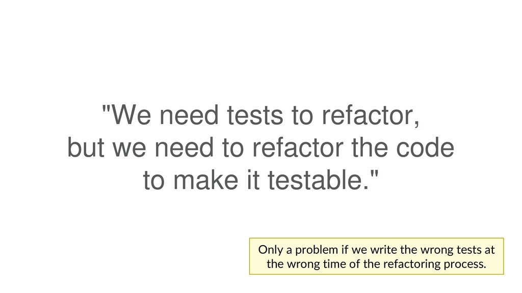 """""""We need tests to refactor, but we need to refa..."""