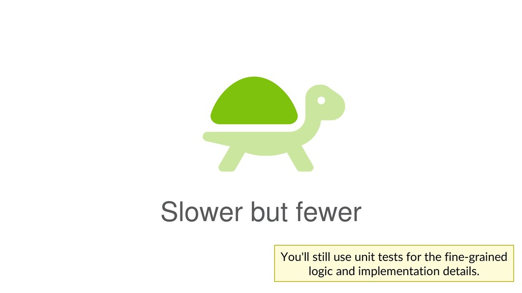 Slower but fewer You'll still use unit tests fo...