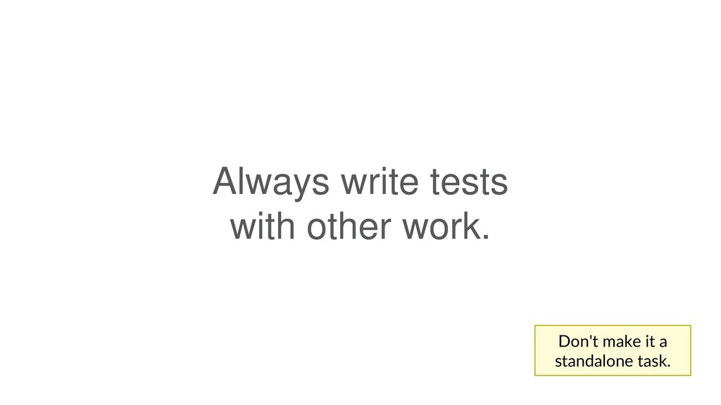 Always write tests with other work. Don't make ...