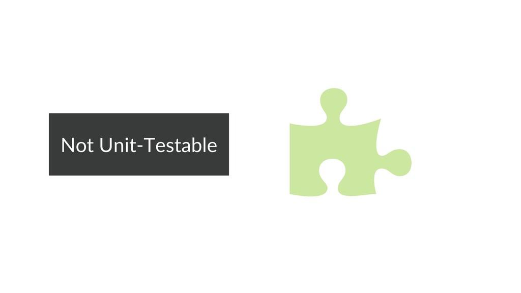 Not Unit-Testable