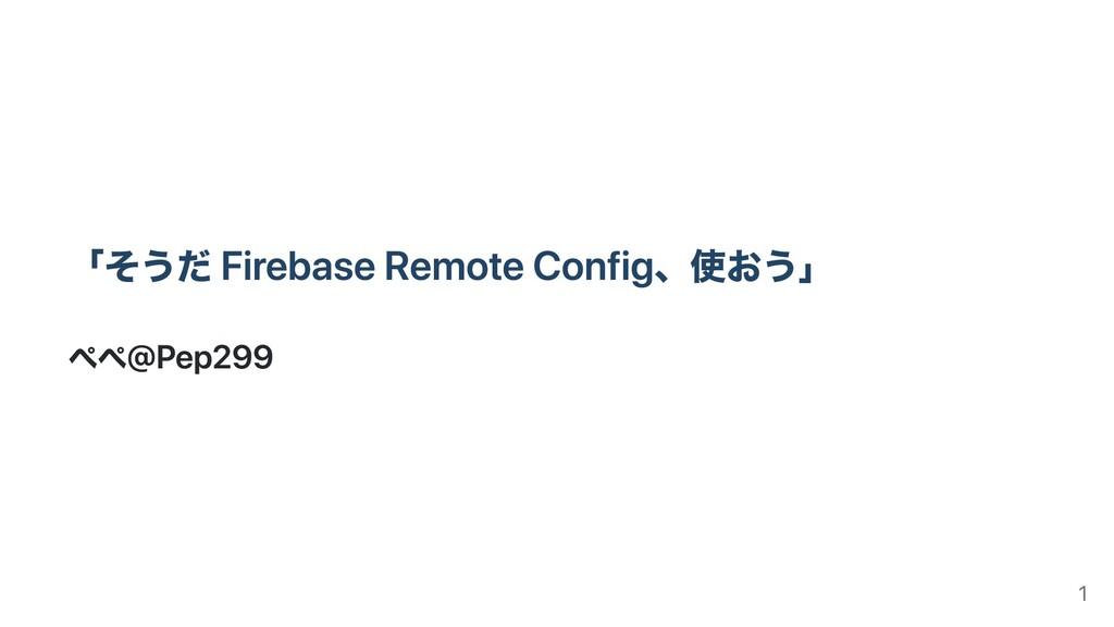 「そうだ Firebase Remote Config、使おう」 ぺぺ@Pep299 1