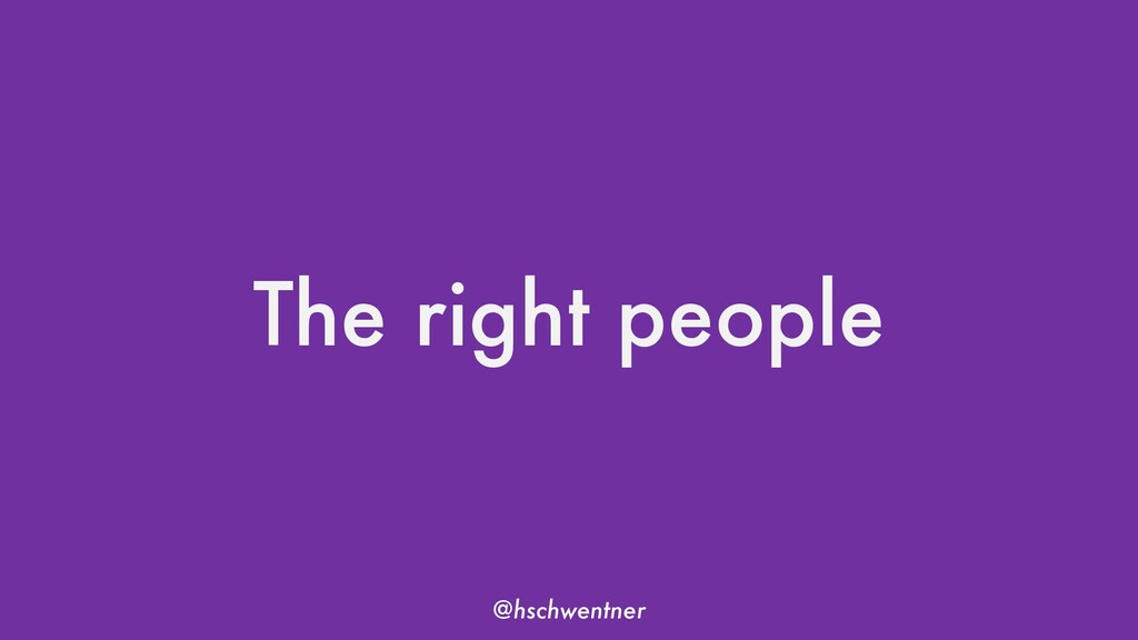 @hschwentner The right people