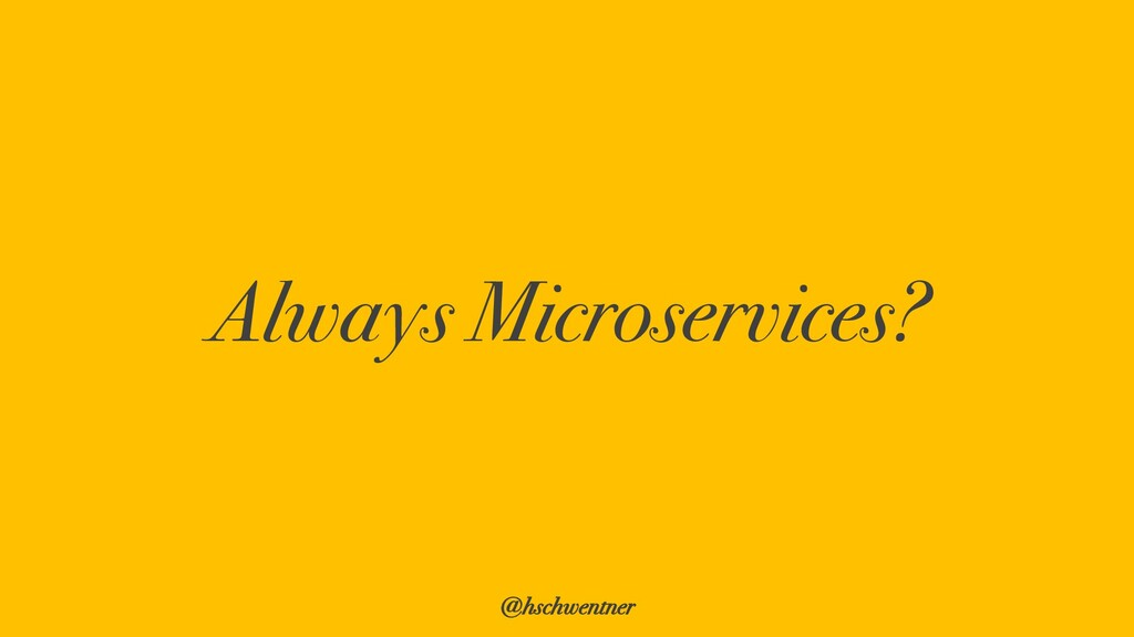 @hschwentner Always Microservices?