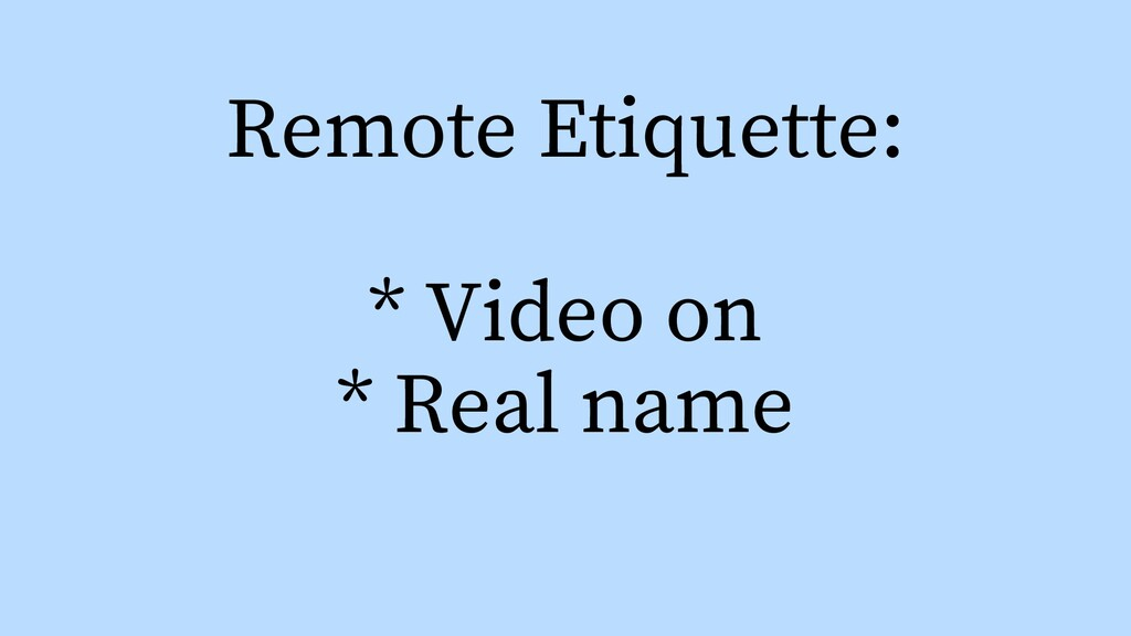 Remote Etiquette: * Video on * Real name