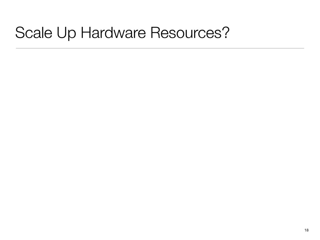 Scale Up Hardware Resources? 18 2.0 1.8 1.6 1.4...