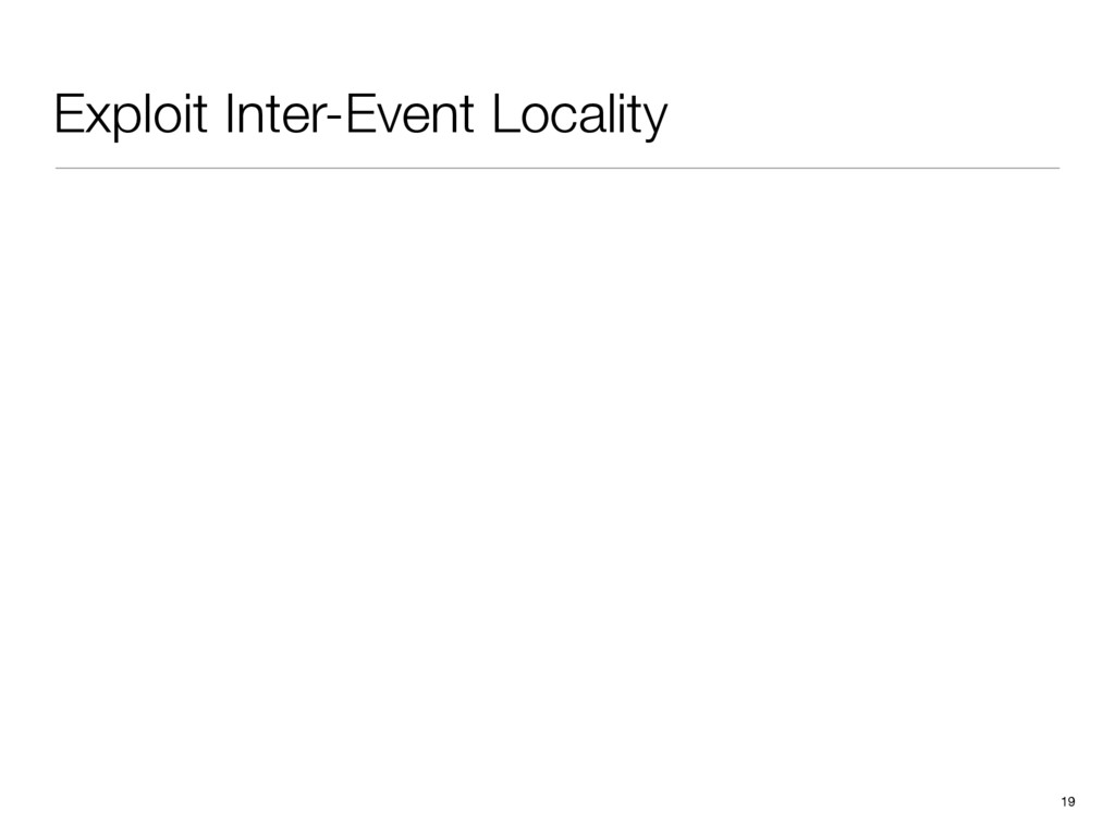 Exploit Inter-Event Locality 19