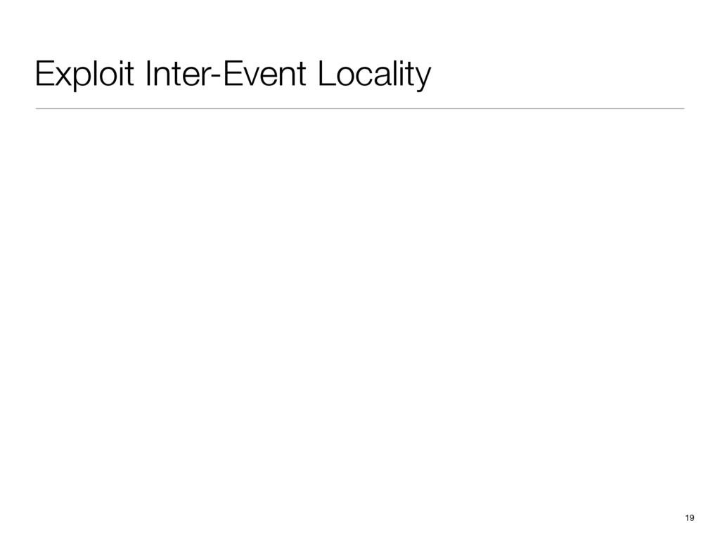 Exploit Inter-Event Locality 19