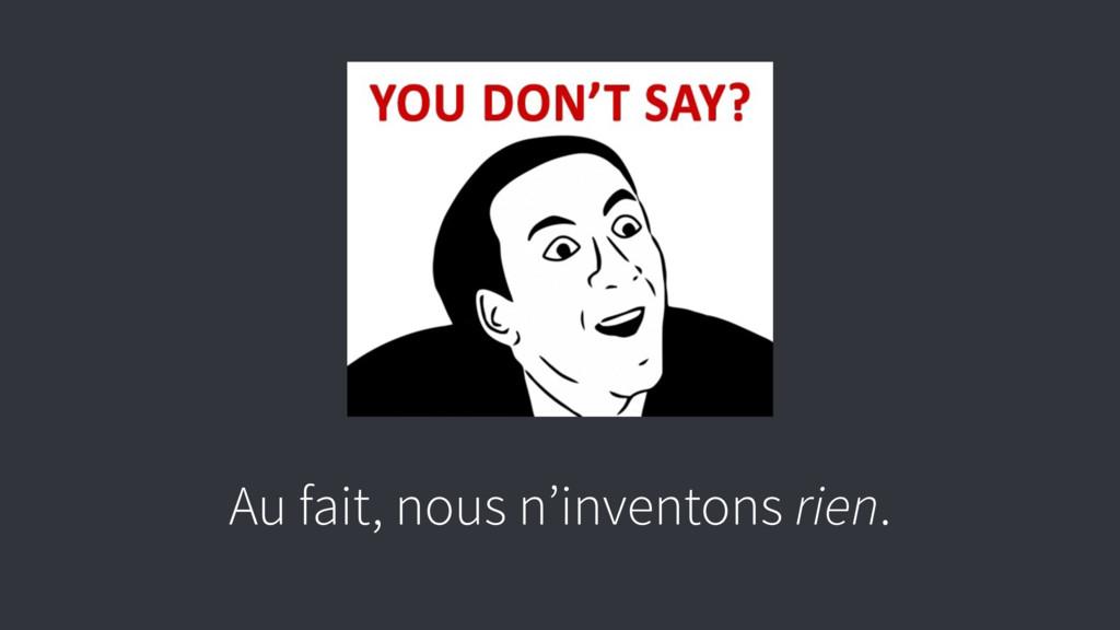 Au fait, nous n'inventons rien.