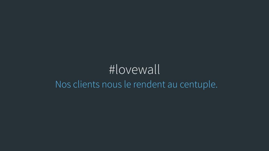 #lovewall Nos clients nous le rendent au centup...