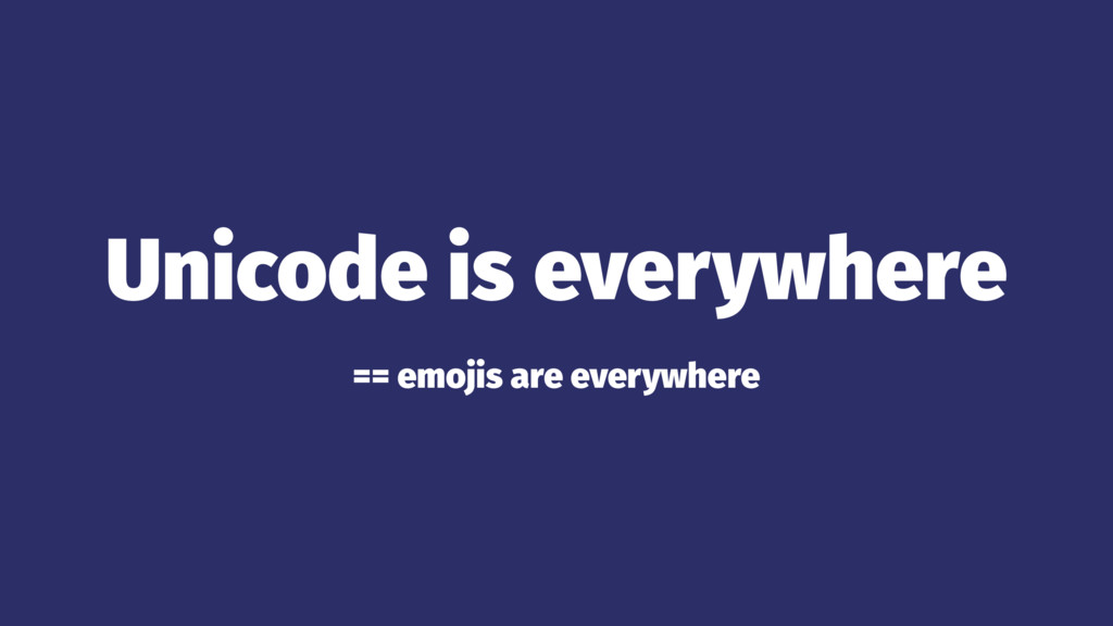 Unicode is everywhere == emojis are everywhere